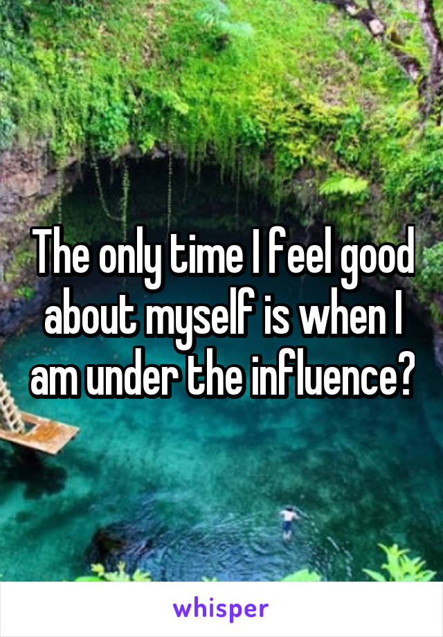 The only time I feel good about myself is when I am under the influence🙁