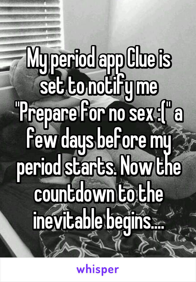 "My period app Clue is set to notify me ""Prepare for no sex :("" a few days before my period starts. Now the countdown to the inevitable begins...."