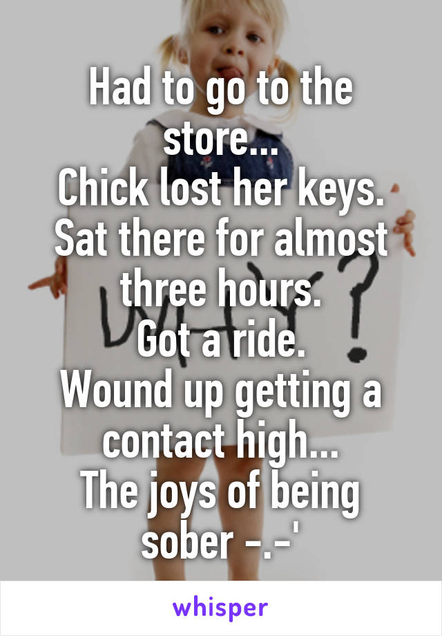 Had to go to the store... Chick lost her keys. Sat there for almost three hours. Got a ride. Wound up getting a contact high... The joys of being sober -.-'