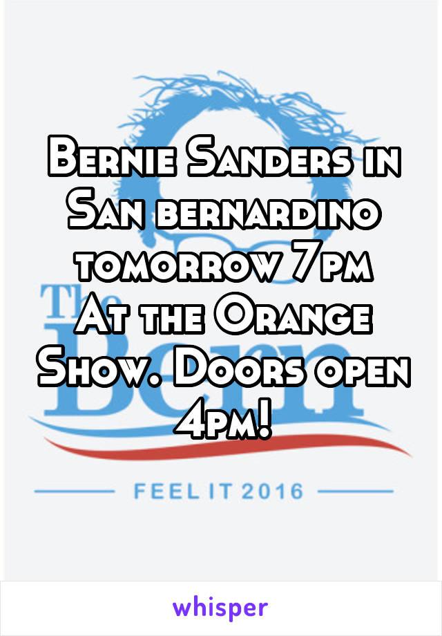 Bernie Sanders in San bernardino tomorrow 7pm At the Orange Show. Doors open 4pm!