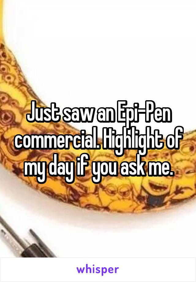 Just saw an Epi-Pen commercial. Highlight of my day if you ask me.