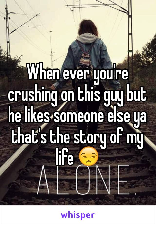 When ever you're crushing on this guy but he likes someone else ya that's the story of my life 😒