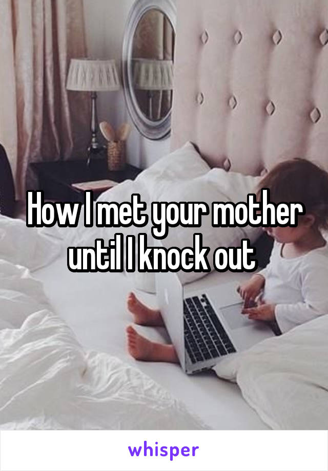 How I met your mother until I knock out