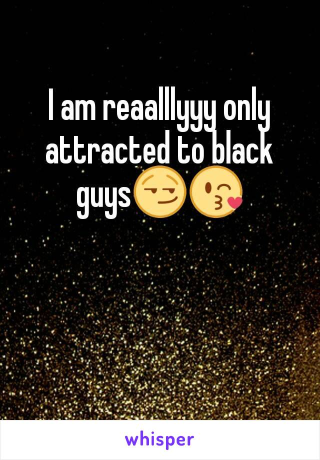 I am reaalllyyy only attracted to black guys😏😘