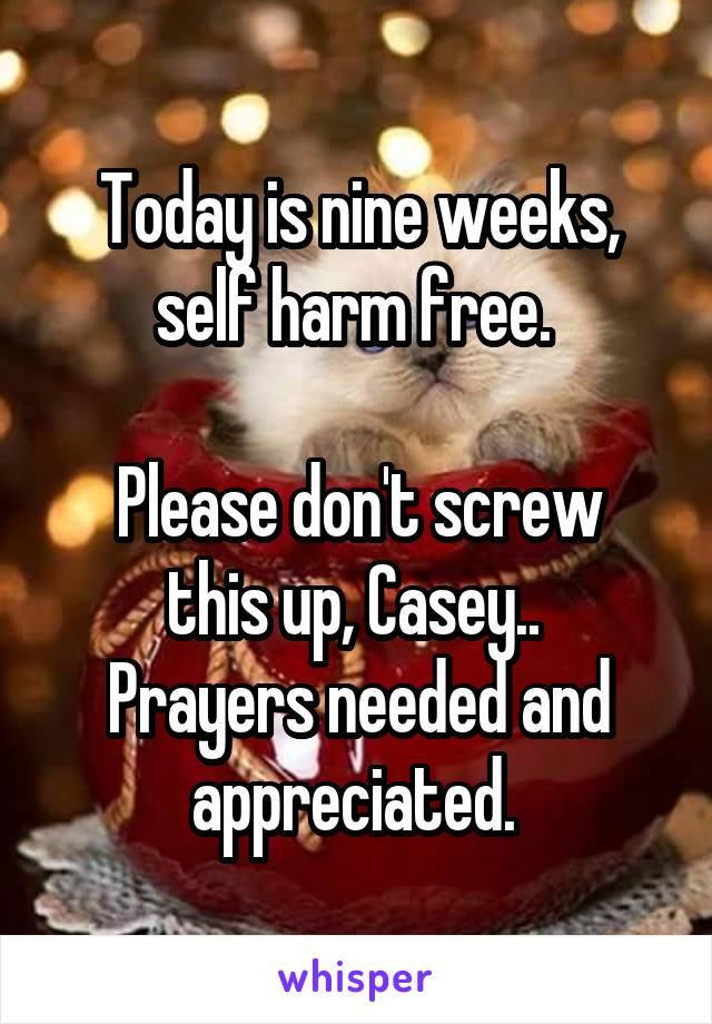 Today is nine weeks, self harm free.   Please don't screw this up, Casey..  Prayers needed and appreciated.