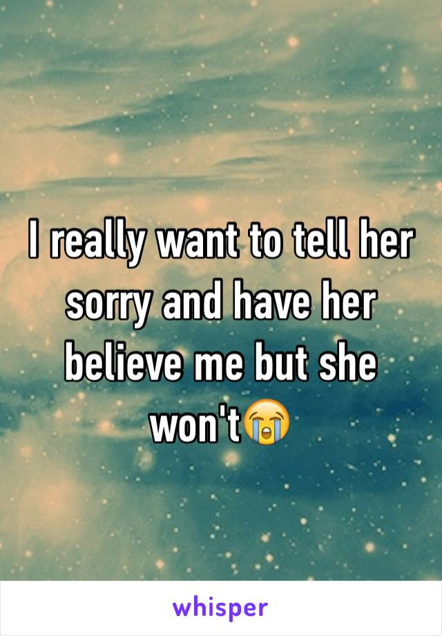 I really want to tell her sorry and have her believe me but she won't😭