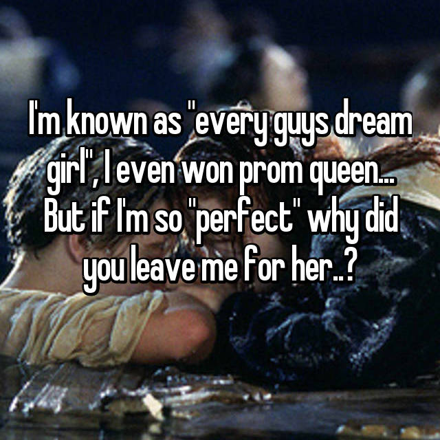 "I'm known as ""every guys dream girl"", I even won prom queen... But if I'm so ""perfect"" why did you leave me for her..?"