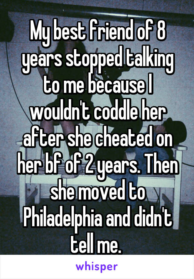 My best friend of 8 years stopped talking to me because I wouldn't coddle her after she cheated on her bf of 2 years. Then she moved to Philadelphia and didn't tell me.