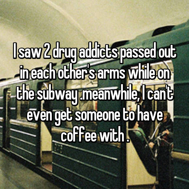 I saw 2 drug addicts passed out in each other's arms while on the subway .meanwhile, I can't even get someone to have coffee with .