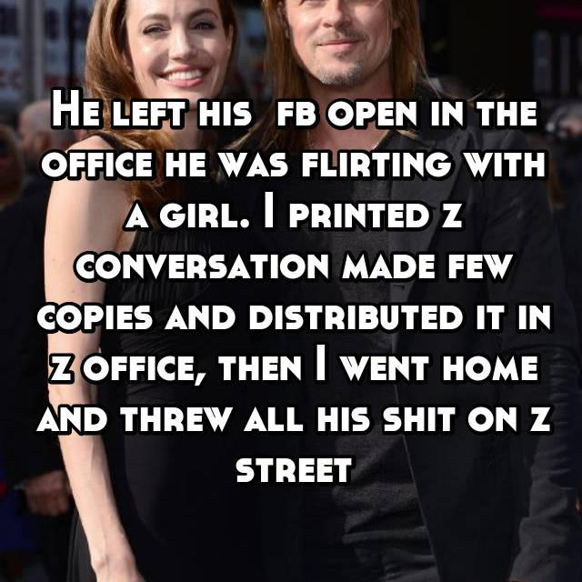 He left his  fb open in the office he was flirting with a girl. I printed z conversation made few copies and distributed it in z office, then I went home and threw all his shit on z street