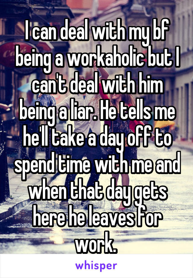 I can deal with my bf being a workaholic but I can't deal with him being a liar. He tells me he'll take a day off to spend time with me and when that day gets here he leaves for work.