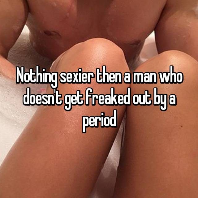 Nothing sexier then a man who doesn't get freaked out by a period 👌🏻
