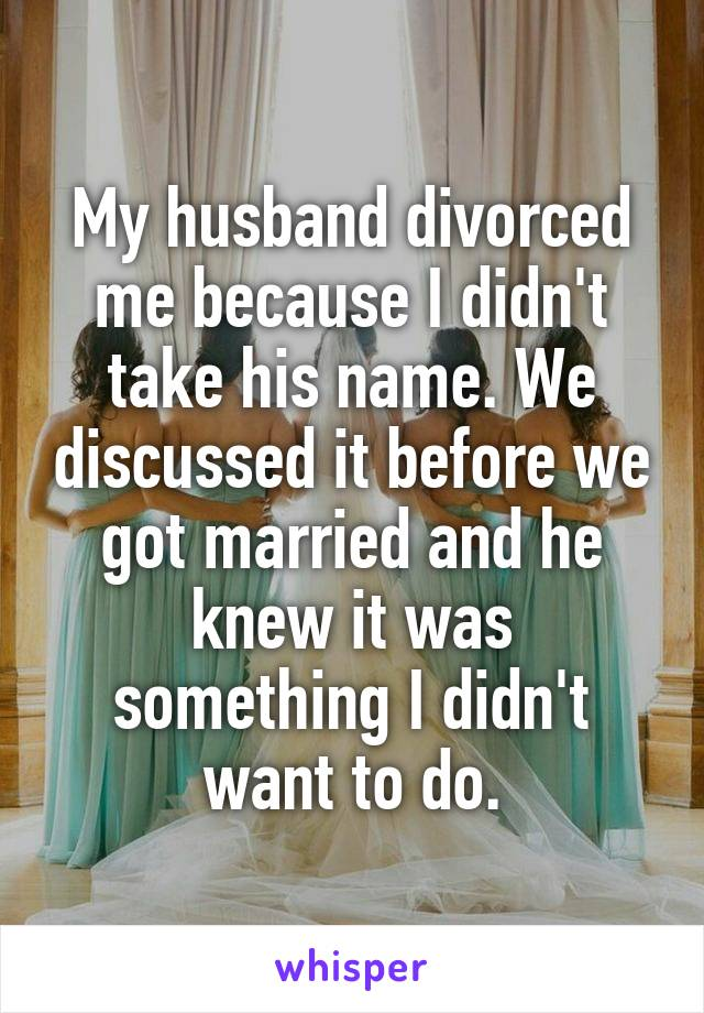 My husband divorced me because I didn't take his name. We discussed it before we got married and he knew it was something I didn't want to do.