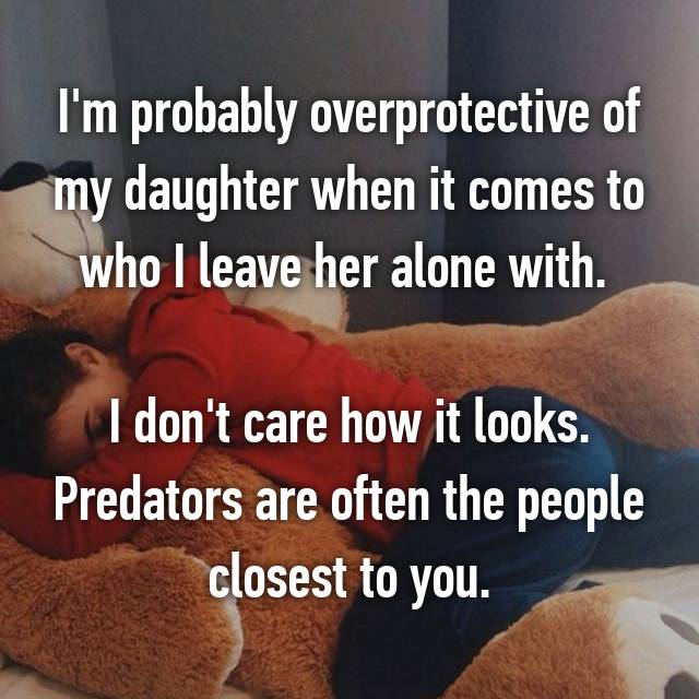 I'm probably overprotective of my daughter when it comes to who I leave her alone with.   I don't care how it looks. Predators are often the people closest to you.