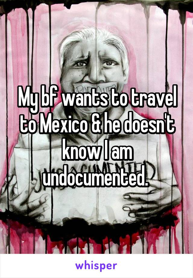 My bf wants to travel to Mexico & he doesn't know I am undocumented.