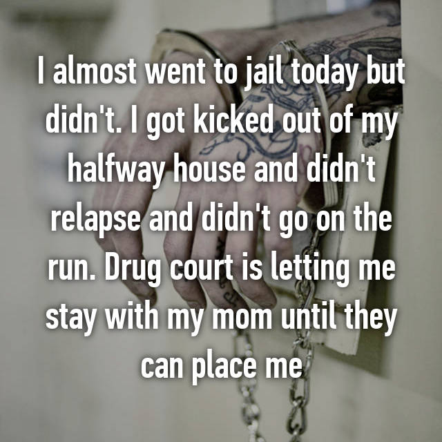 I almost went to jail today but didn't. I got kicked out of my halfway house and didn't relapse and didn't go on the run. Drug court is letting me stay with my mom until they can place me