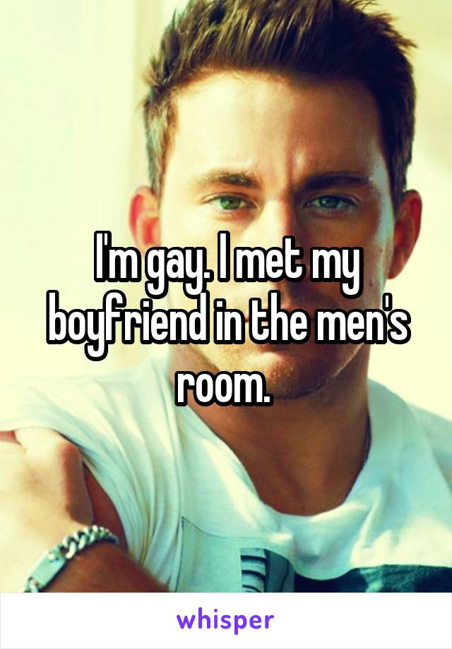 I'm gay. I met my boyfriend in the men's room.