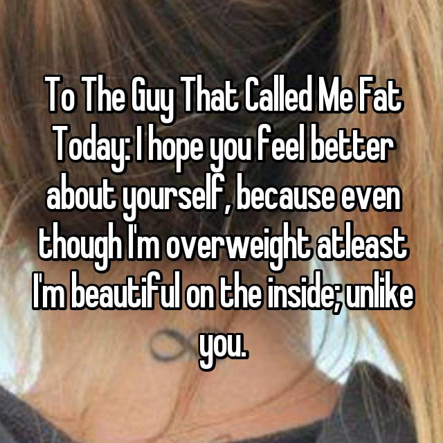 To The Guy That Called Me Fat Today: I hope you feel better about yourself, because even though I'm overweight atleast I'm beautiful on the inside; unlike you.