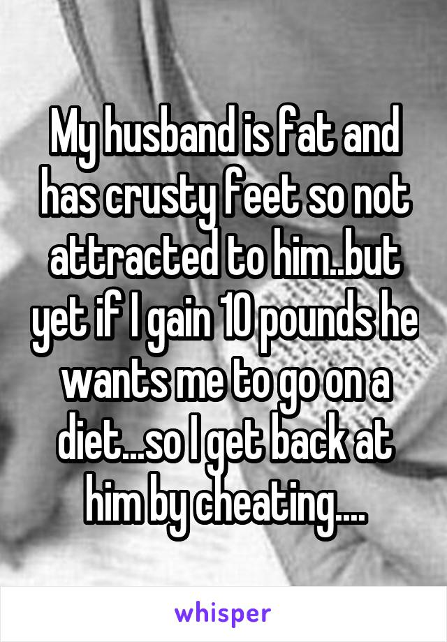 My husband is fat and has crusty feet so not attracted to him..but yet if I gain 10 pounds he wants me to go on a diet...so I get back at him by cheating....