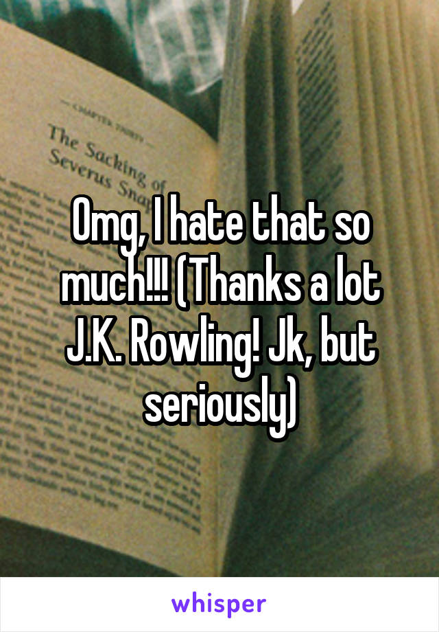 Omg, I hate that so much!!! (Thanks a lot J.K. Rowling! Jk, but seriously)