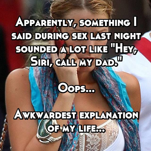 """Apparently, something I said during sex last night sounded a lot like """"Hey, Siri, call my dad.""""  Oops...  Awkwardest explanation of my life..."""