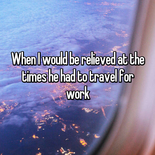 When I would be relieved at the times he had to travel for work