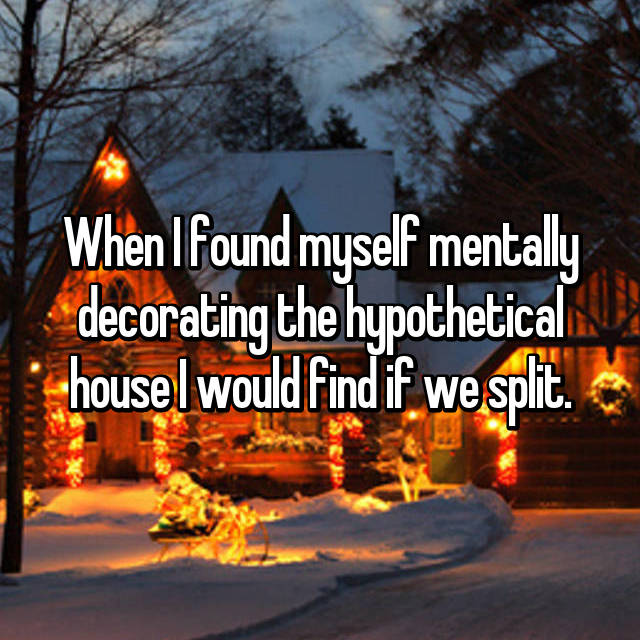 When I found myself mentally decorating the hypothetical house I would find if we split.