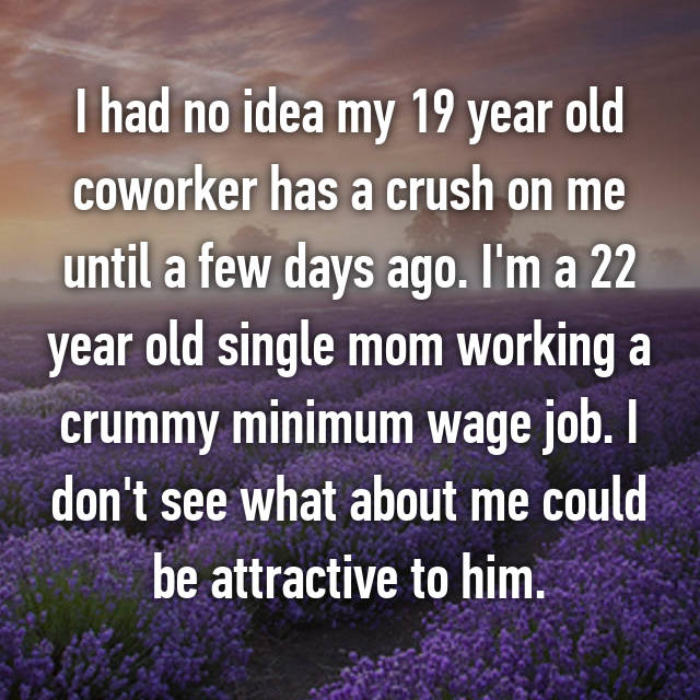 I had no idea my 19 year old coworker has a crush on me until a few days ago. I'm a 22 year old single mom working a crummy minimum wage job. I don't see what about me could be attractive to him.