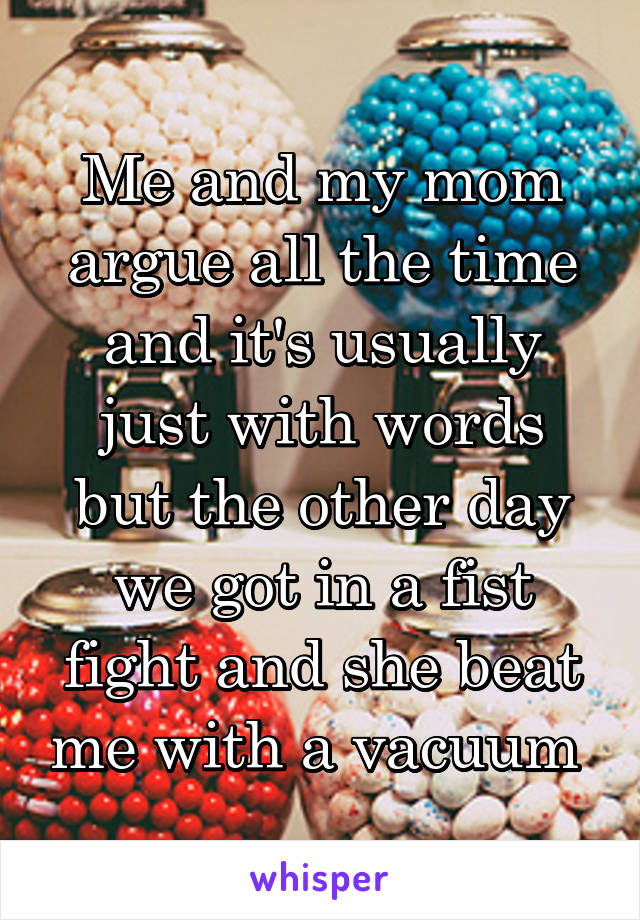 Me and my mom argue all the time and it's usually just with words but the other day we got in a fist fight and she beat me with a vacuum
