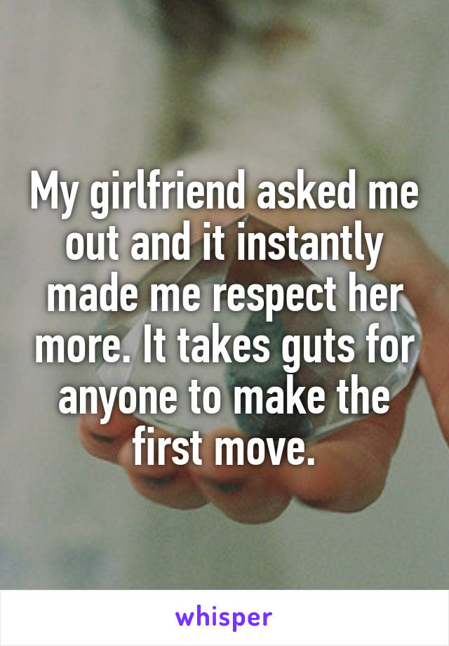 My girlfriend asked me out and it instantly made me respect her more. It takes guts for anyone to make the first move.