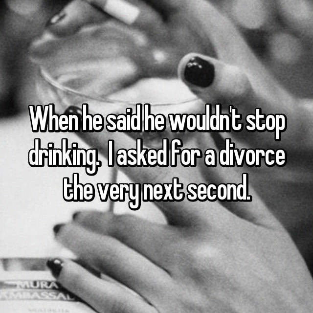 When he said he wouldn't stop drinking.  I asked for a divorce the very next second.