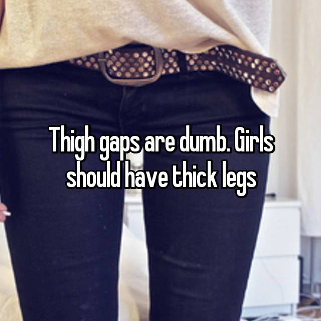 Thigh gaps are dumb. Girls should have thick legs
