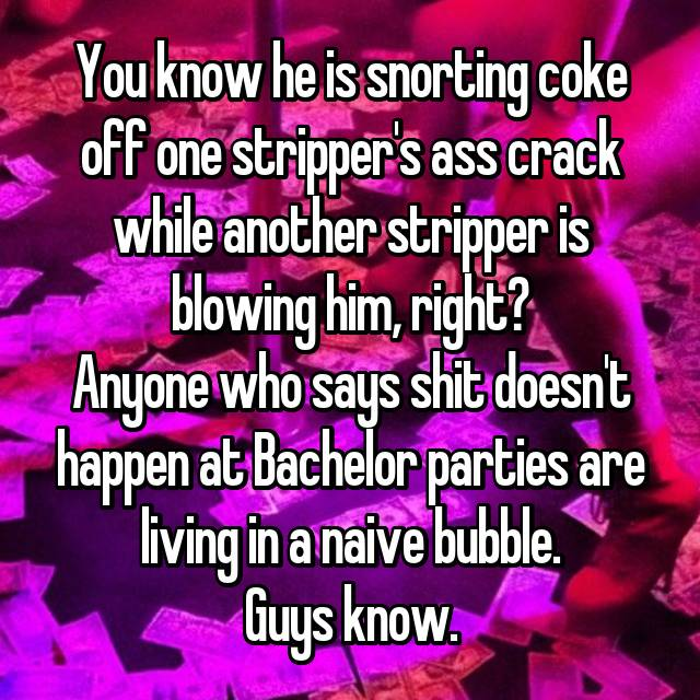 You know he is snorting coke off one stripper's ass crack while another  stripper is blowing him, right? Anyone who says shit doesn't happen at  Bachelor ...