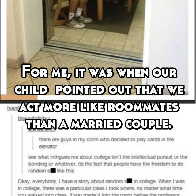 For me, it was when our child  pointed out that we act more like roommates than a married couple.