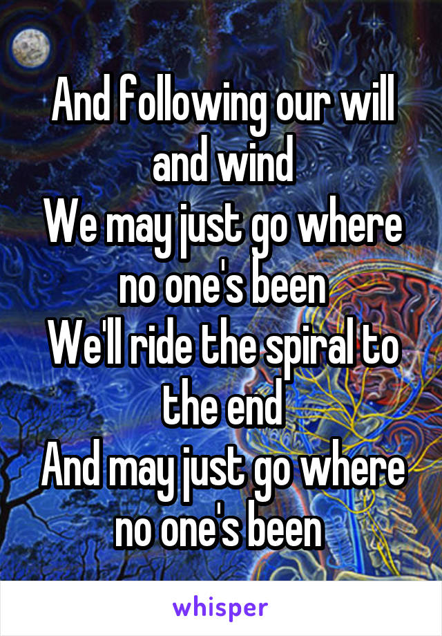 And following our will and wind We may just go where no one's been We'll ride the spiral to the end And may just go where no one's been