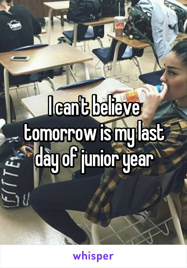 I can't believe tomorrow is my last day of junior year