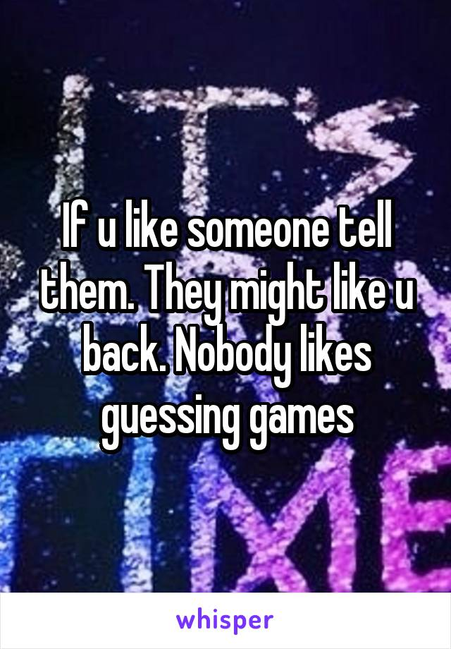 If u like someone tell them. They might like u back. Nobody likes guessing games