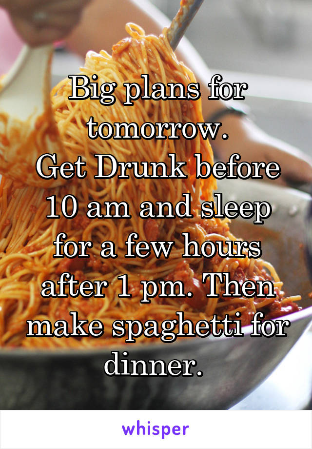 Big plans for tomorrow. Get Drunk before 10 am and sleep for a few hours after 1 pm. Then make spaghetti for dinner.