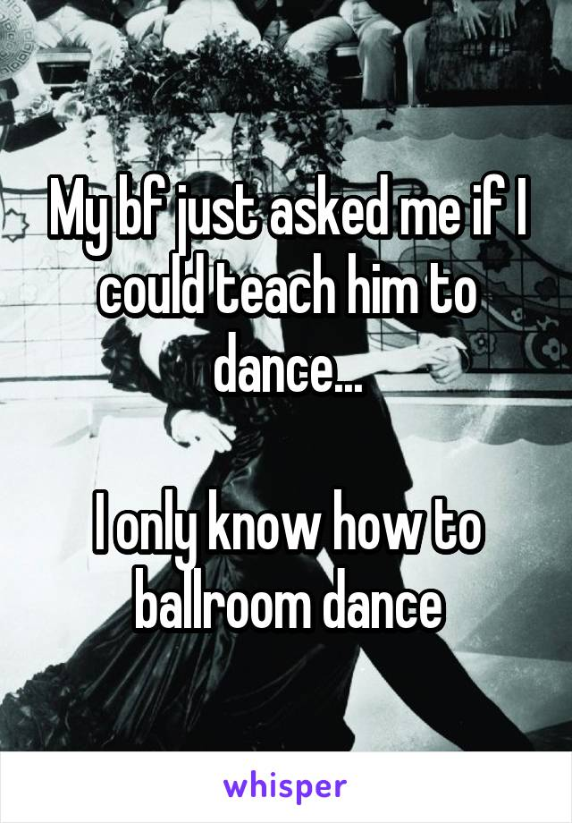 My bf just asked me if I could teach him to dance...  I only know how to ballroom dance