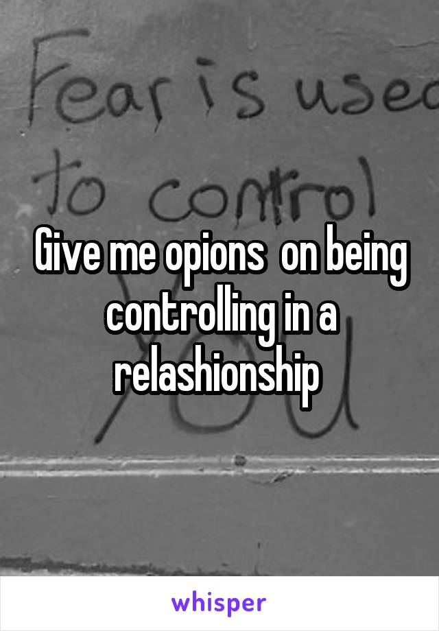 Give me opions  on being controlling in a relashionship