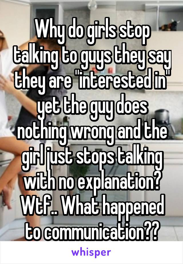 "Why do girls stop talking to guys they say they are ""interested in"" yet the guy does nothing wrong and the girl just stops talking with no explanation? Wtf.. What happened to communication??"