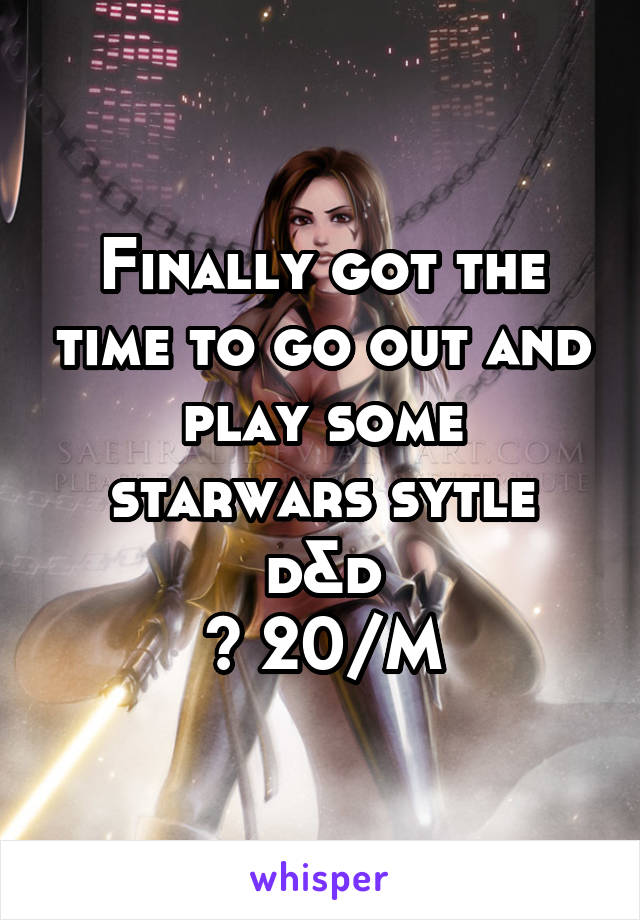 Finally got the time to go out and play some starwars sytle d&d 😊 20/M
