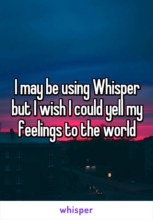 I may be using Whisper but I wish I could yell my feelings to the world
