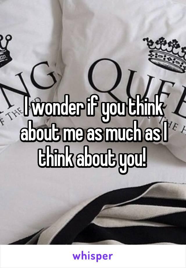 I wonder if you think about me as much as I think about you!