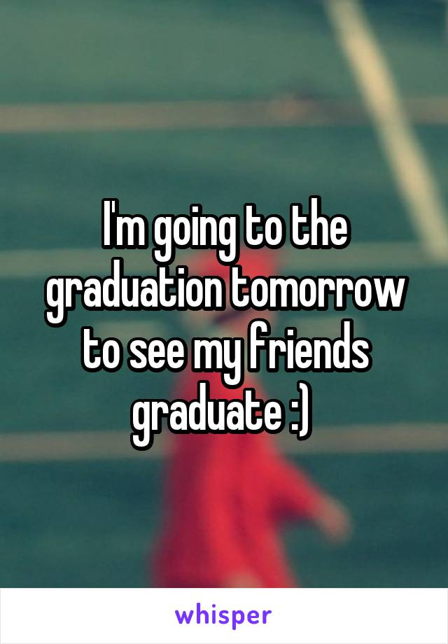 I'm going to the graduation tomorrow to see my friends graduate :)