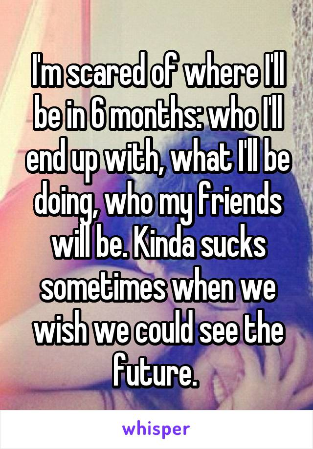 I'm scared of where I'll be in 6 months: who I'll end up with, what I'll be doing, who my friends will be. Kinda sucks sometimes when we wish we could see the future.