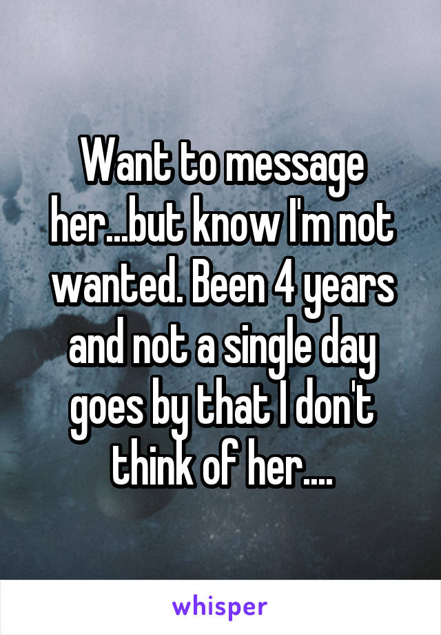 Want to message her...but know I'm not wanted. Been 4 years and not a single day goes by that I don't think of her....