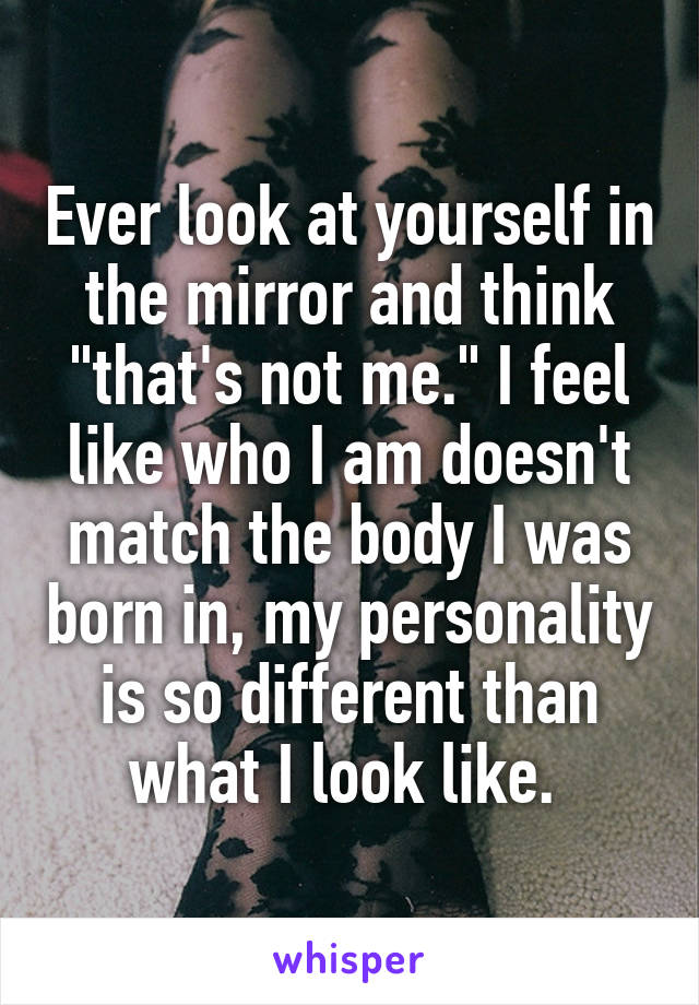 """Ever look at yourself in the mirror and think """"that's not me."""" I feel like who I am doesn't match the body I was born in, my personality is so different than what I look like."""