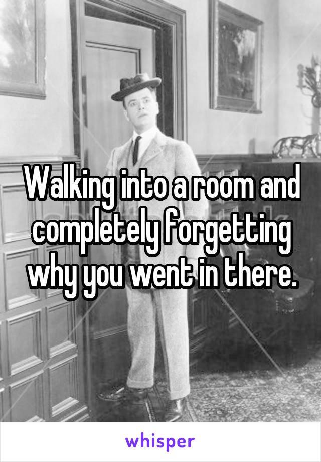 Walking into a room and completely forgetting why you went in there.