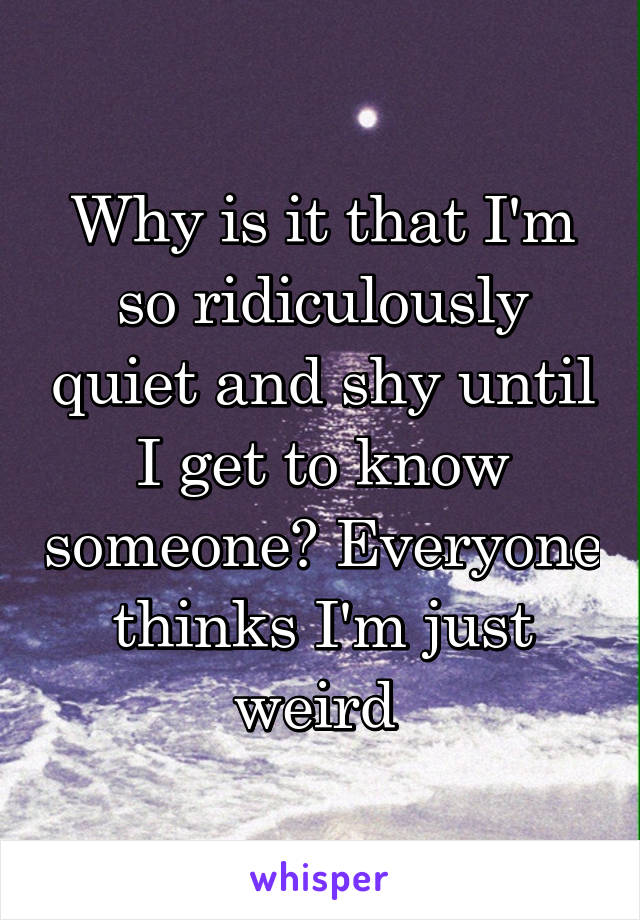Why is it that I'm so ridiculously quiet and shy until I get to know someone? Everyone thinks I'm just weird